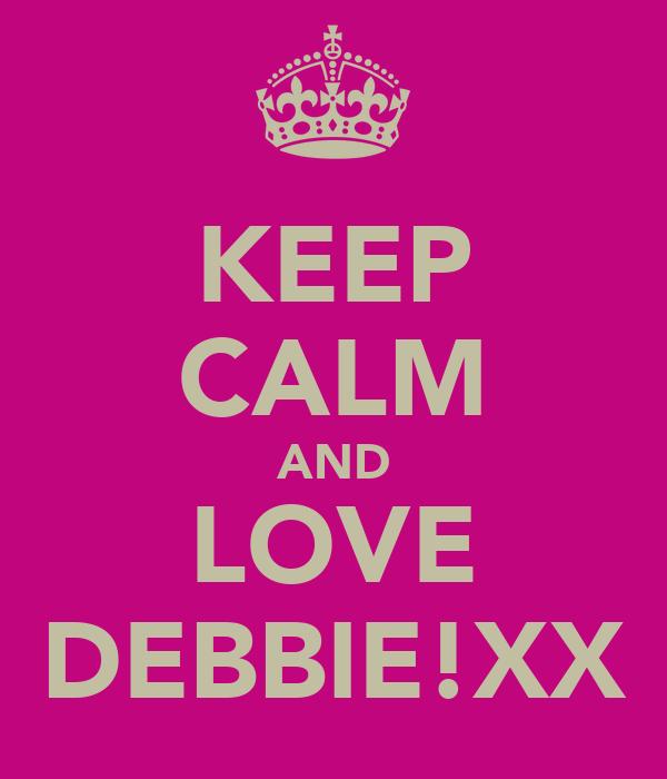 KEEP CALM AND LOVE DEBBIE!XX