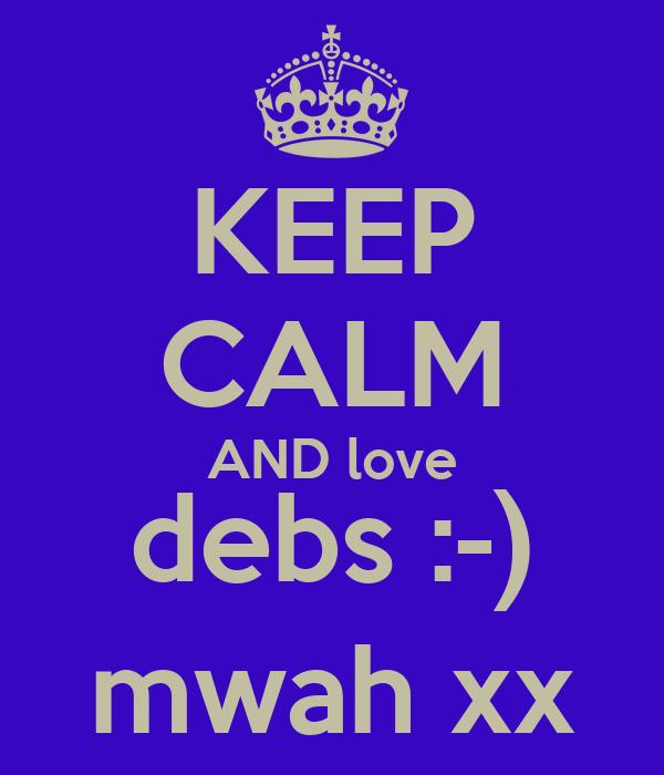 KEEP CALM AND love debs :-) mwah xx