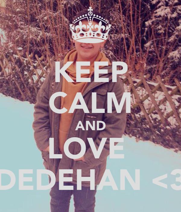 KEEP CALM AND LOVE  DEDEHAN <3