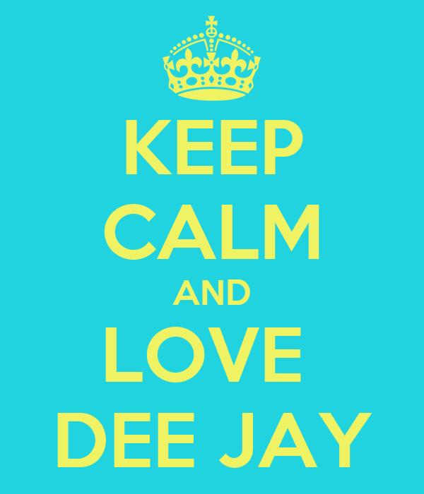 KEEP CALM AND LOVE  DEE JAY