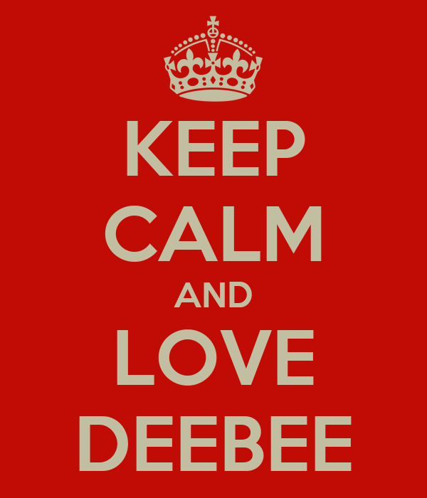 KEEP CALM AND LOVE DEEBEE