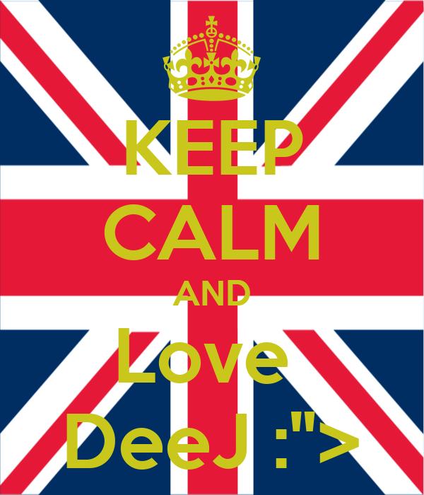 "KEEP CALM AND Love  DeeJ :"">"
