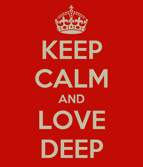 KEEP CALM AND LOVE DEEP