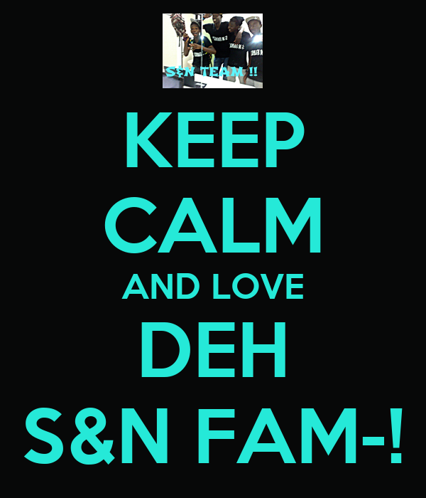 KEEP CALM AND LOVE DEH S&N FAM-!
