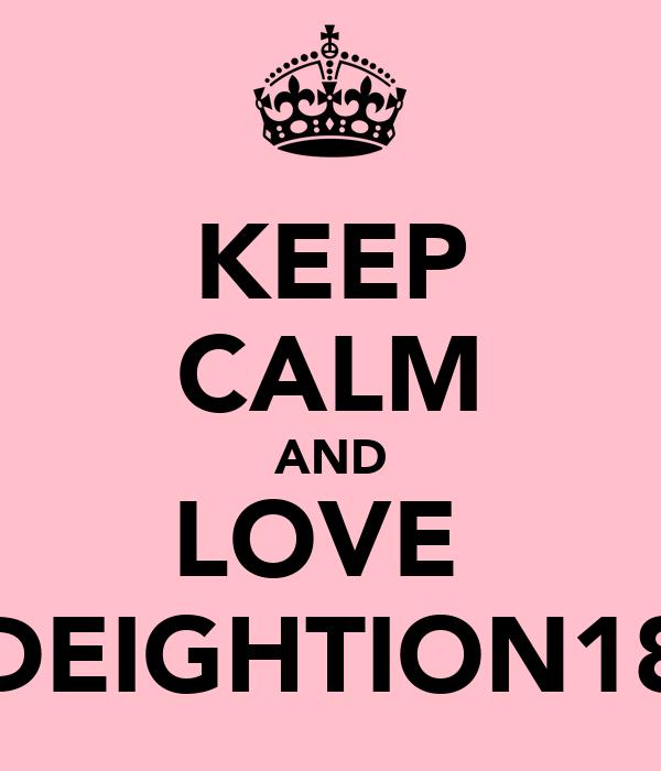KEEP CALM AND LOVE  DEIGHTION18