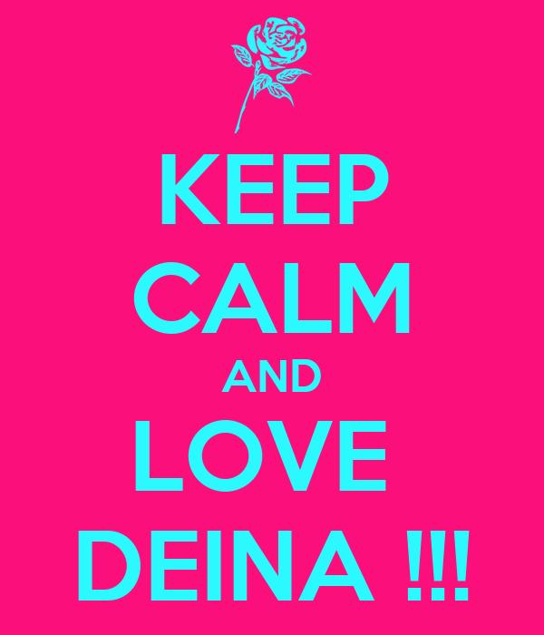 KEEP CALM AND LOVE  DEINA !!!