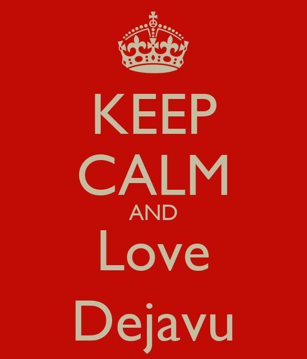 KEEP CALM AND Love Dejavu