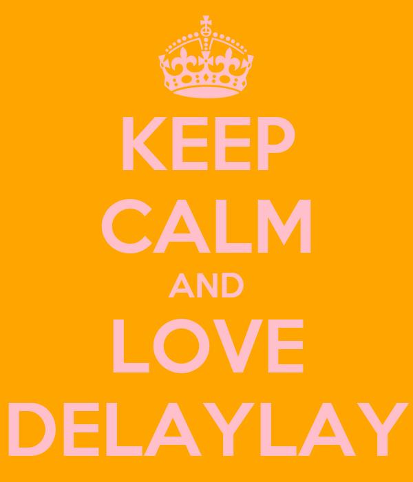KEEP CALM AND LOVE DELAYLAY