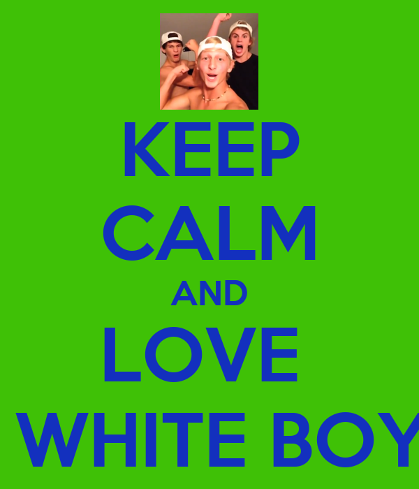 KEEP CALM AND LOVE  DEM WHITE BOYS <3