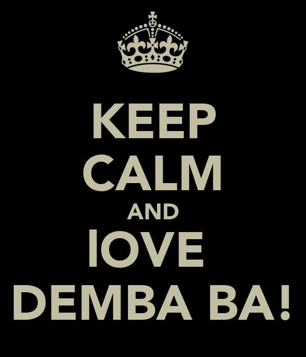 KEEP CALM AND lOVE  DEMBA BA!