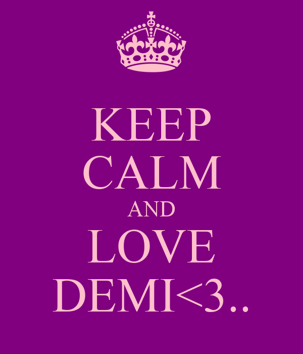 KEEP CALM AND LOVE DEMI<3..