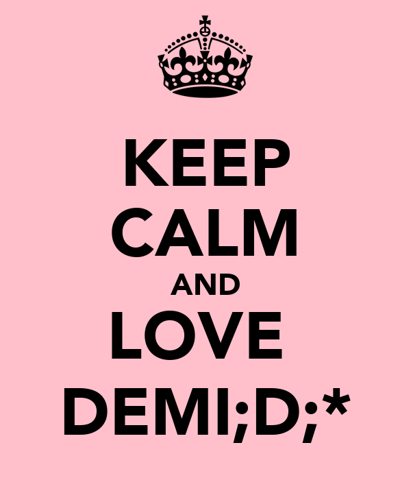 KEEP CALM AND LOVE  DEMI;D;*
