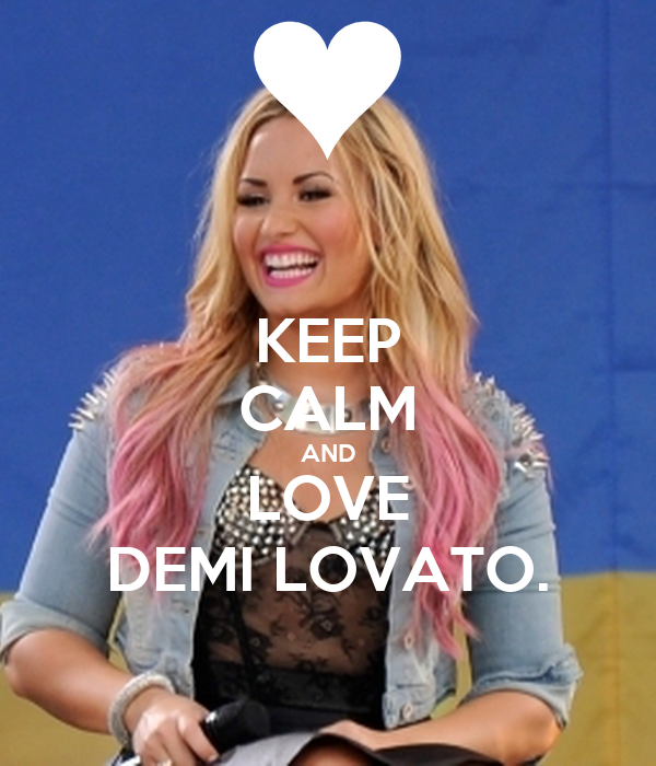 KEEP CALM AND LOVE DEMI LOVATO.