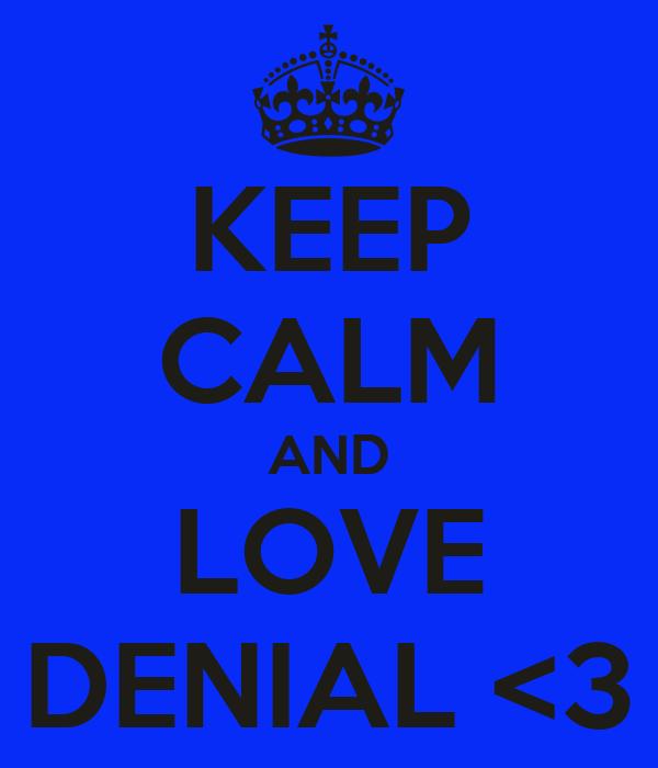KEEP CALM AND LOVE DENIAL <3