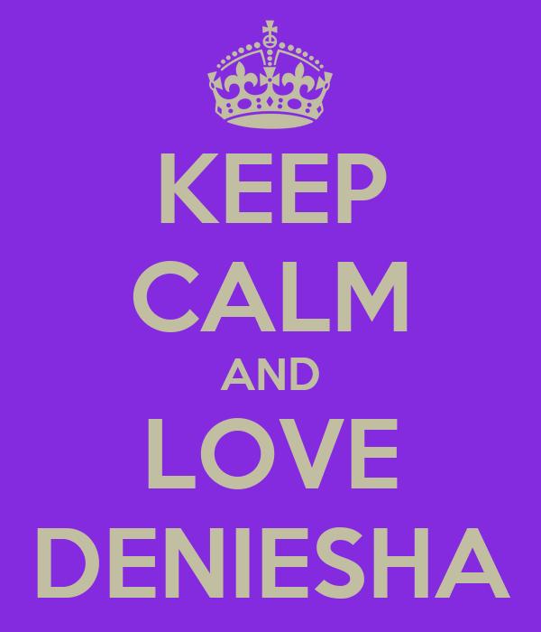 KEEP CALM AND LOVE DENIESHA
