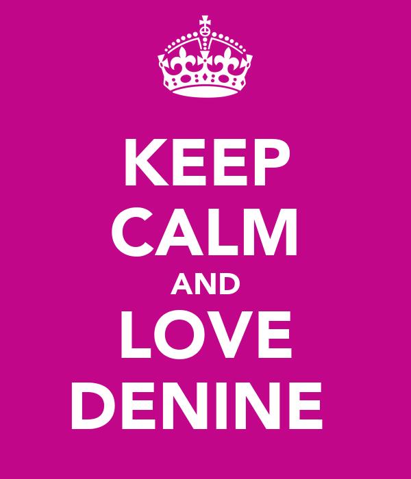 KEEP CALM AND LOVE DENINE