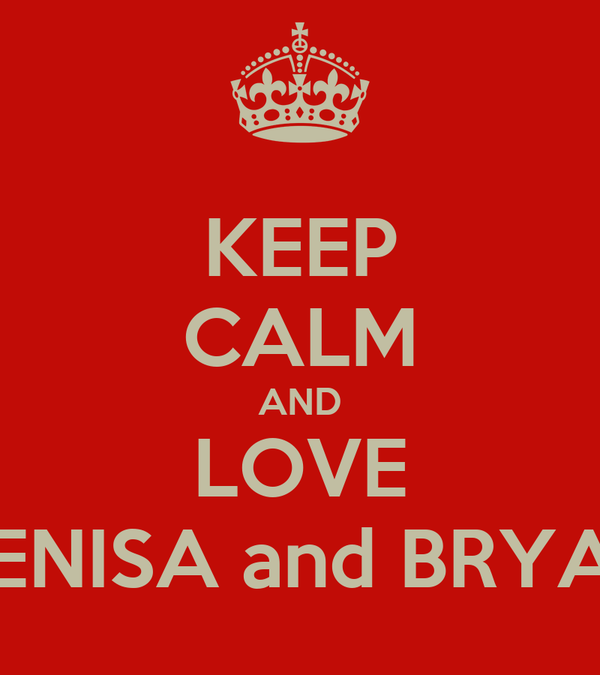 KEEP CALM AND LOVE DENISA and BRYAN