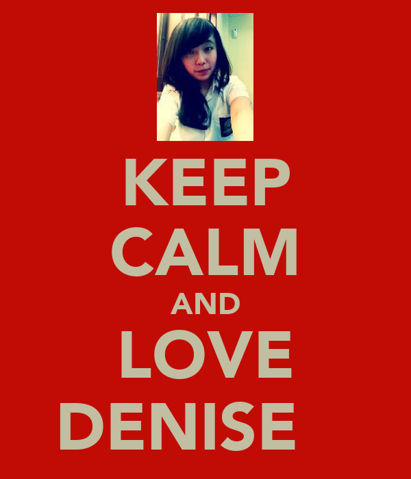 KEEP CALM AND LOVE DENISE ♥