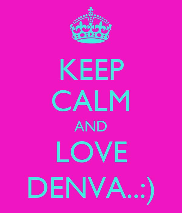KEEP CALM AND LOVE DENVA..:)