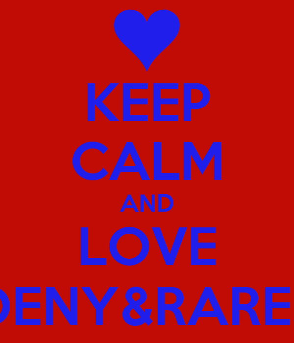KEEP CALM AND LOVE DENY&RARES