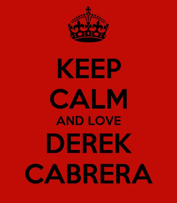 KEEP CALM AND LOVE DEREK CABRERA