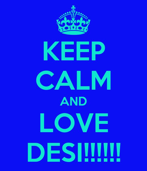 KEEP CALM AND LOVE DESI!!!!!!