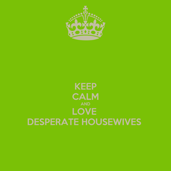 KEEP CALM AND LOVE  DESPERATE HOUSEWIVES