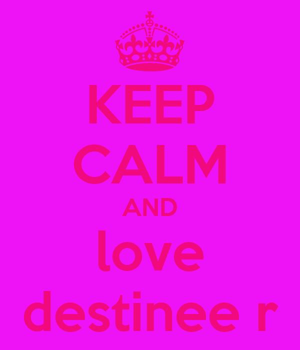 KEEP CALM AND love destinee r