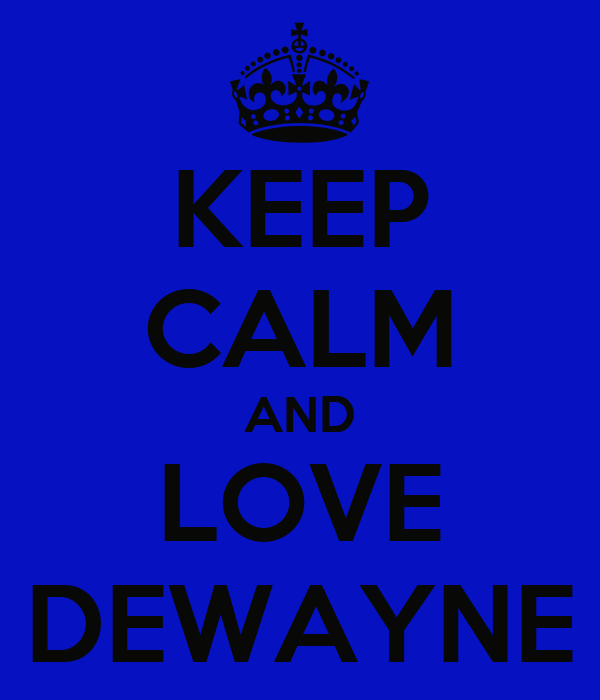 KEEP CALM AND LOVE DEWAYNE