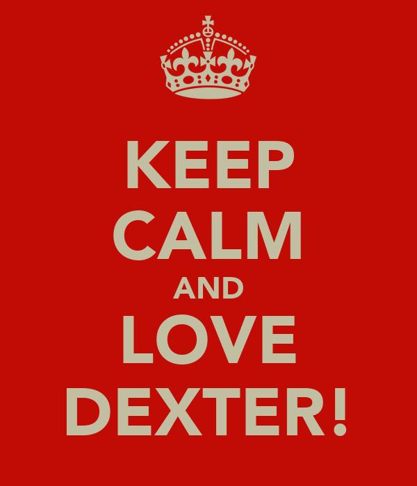 KEEP CALM AND LOVE DEXTER!