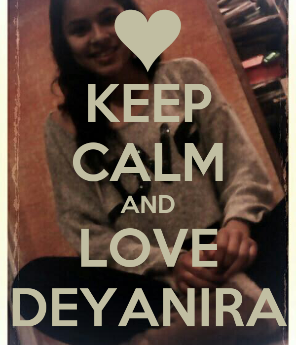KEEP CALM AND LOVE DEYANIRA