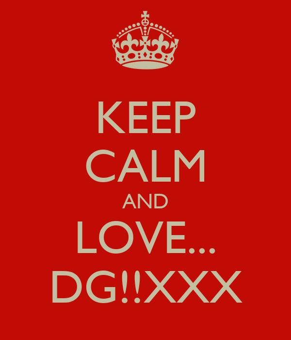 KEEP CALM AND LOVE... DG!!XXX