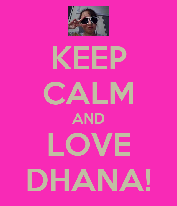 KEEP CALM AND LOVE DHANA!
