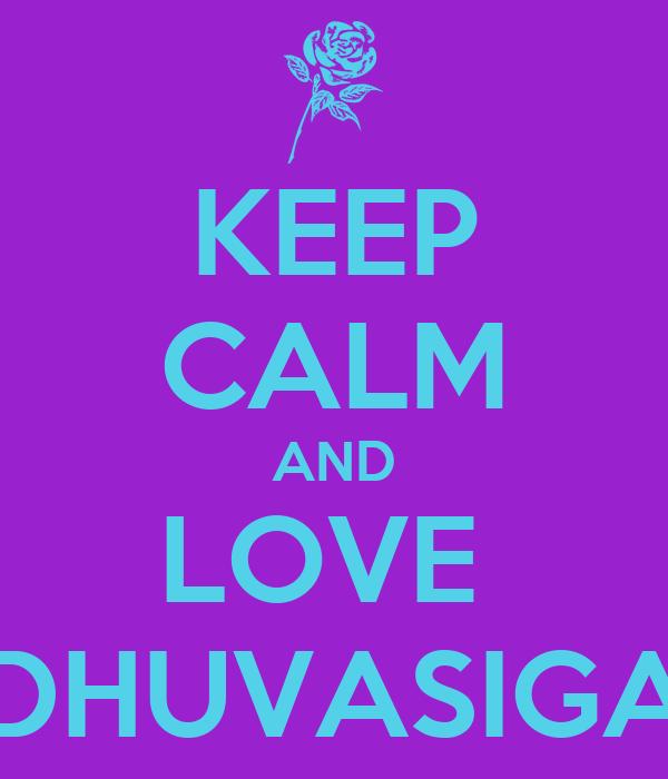 KEEP CALM AND LOVE  DHUVASIGA