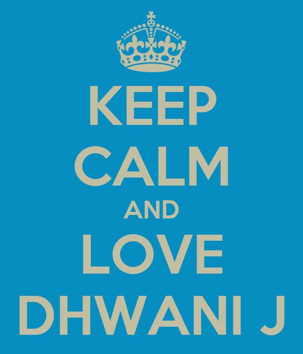 KEEP CALM AND LOVE DHWANI J