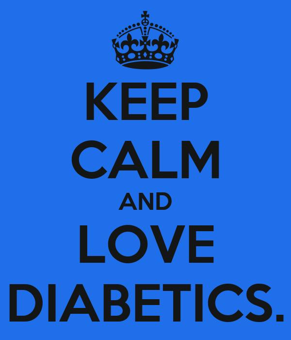 KEEP CALM AND LOVE DIABETICS.