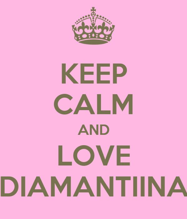 KEEP CALM AND LOVE DIAMANTIINA