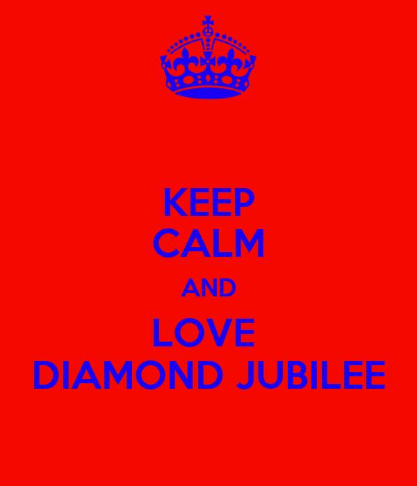 KEEP CALM AND LOVE  DIAMOND JUBILEE