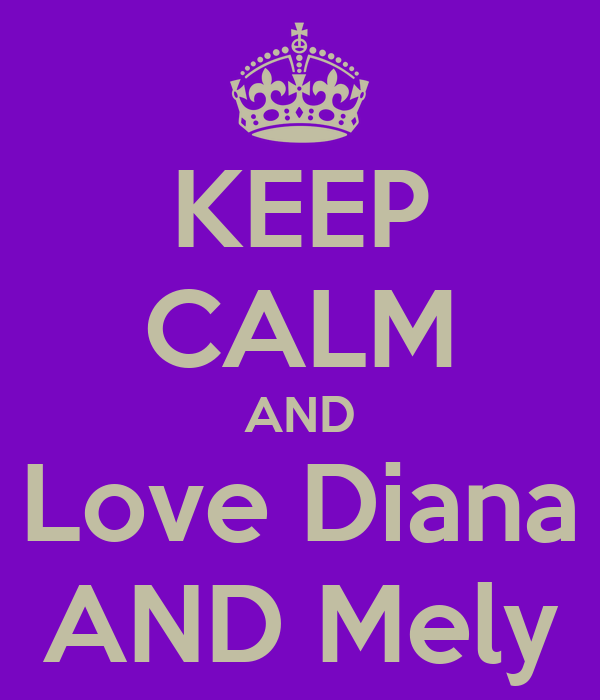KEEP CALM AND Love Diana AND Mely
