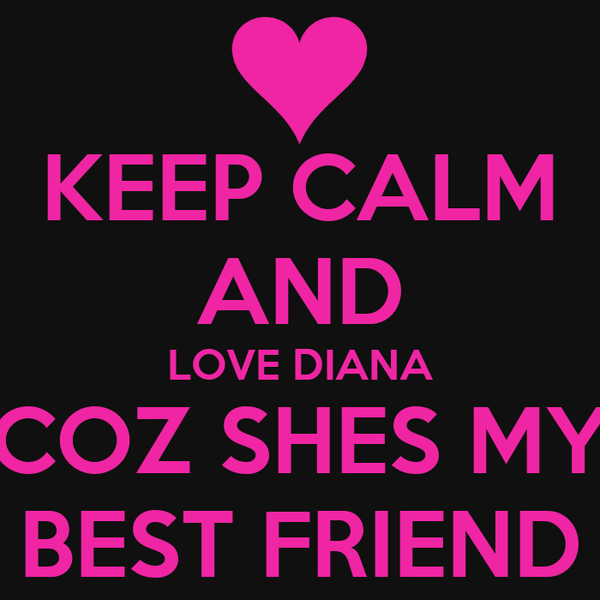 KEEP CALM AND LOVE DIANA COZ SHES MY BEST FRIEND