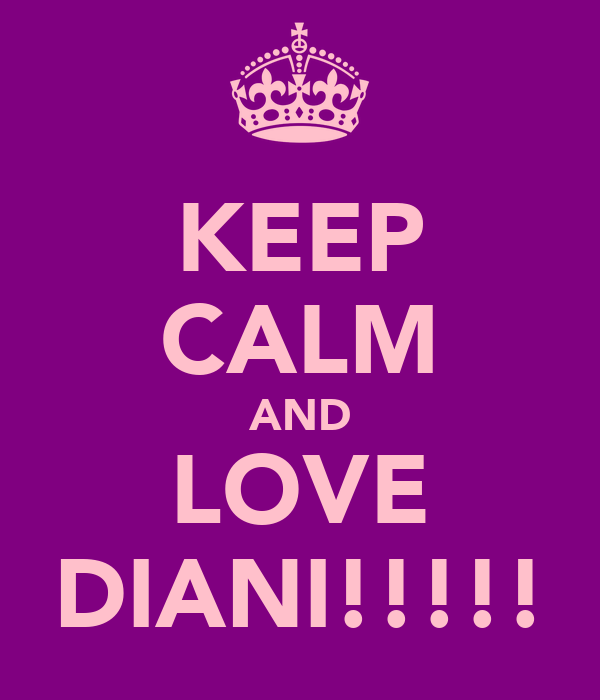 KEEP CALM AND LOVE DIANI!!!!!