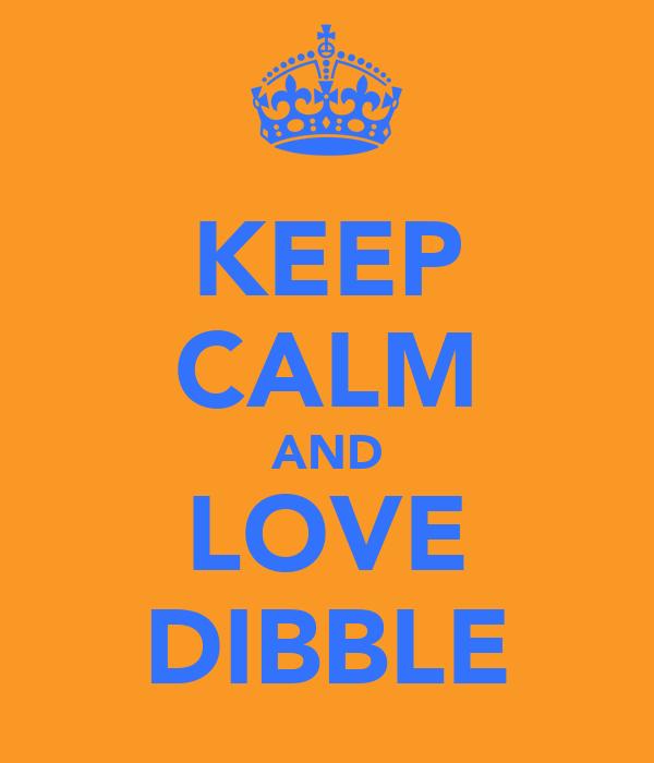 KEEP CALM AND LOVE DIBBLE