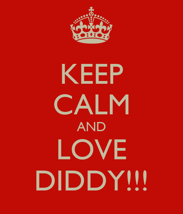 KEEP CALM AND LOVE DIDDY!!!