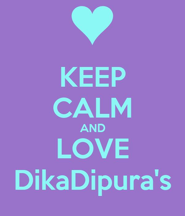 KEEP CALM AND LOVE DikaDipura's