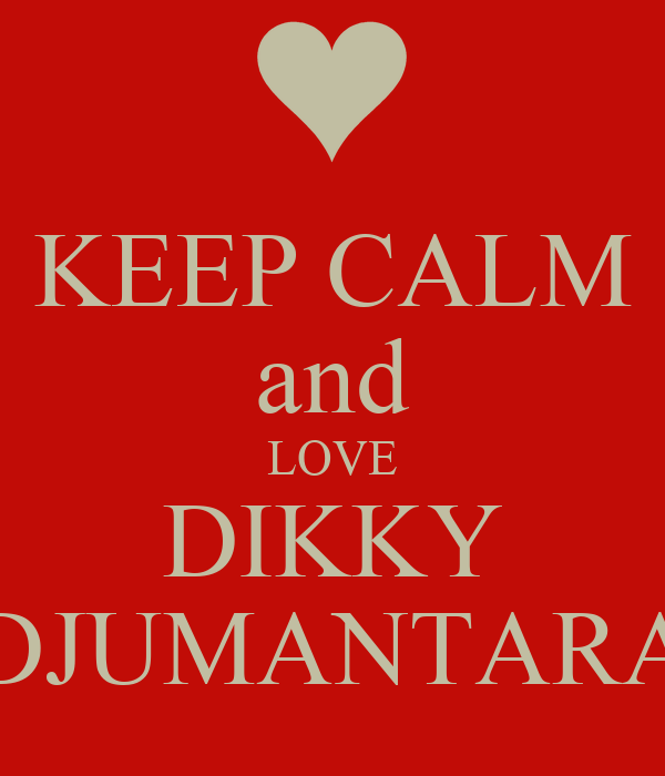 KEEP CALM and LOVE DIKKY DJUMANTARA