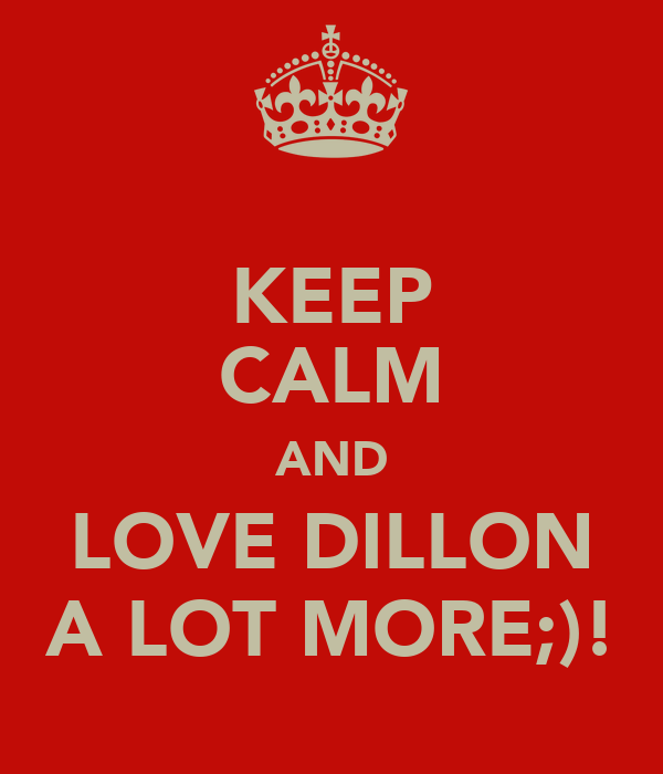 KEEP CALM AND LOVE DILLON A LOT MORE;)!
