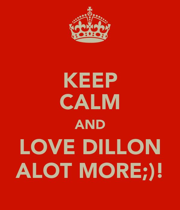 KEEP CALM AND LOVE DILLON ALOT MORE;)!