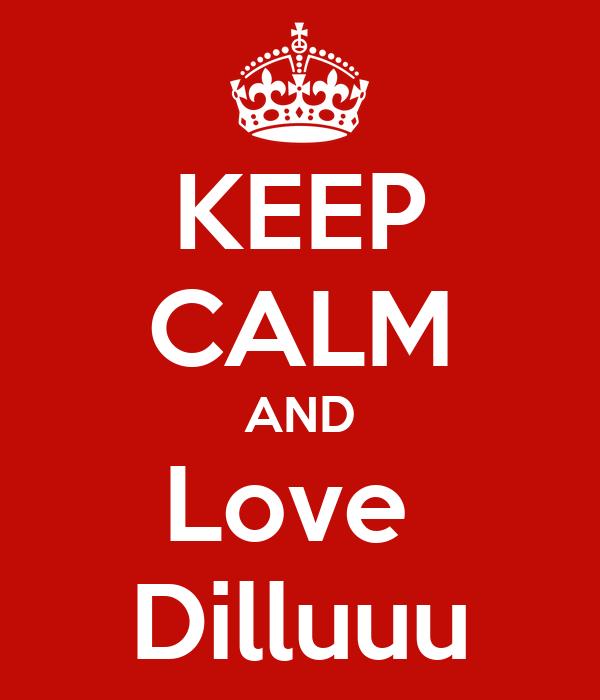 KEEP CALM AND Love  Dilluuu