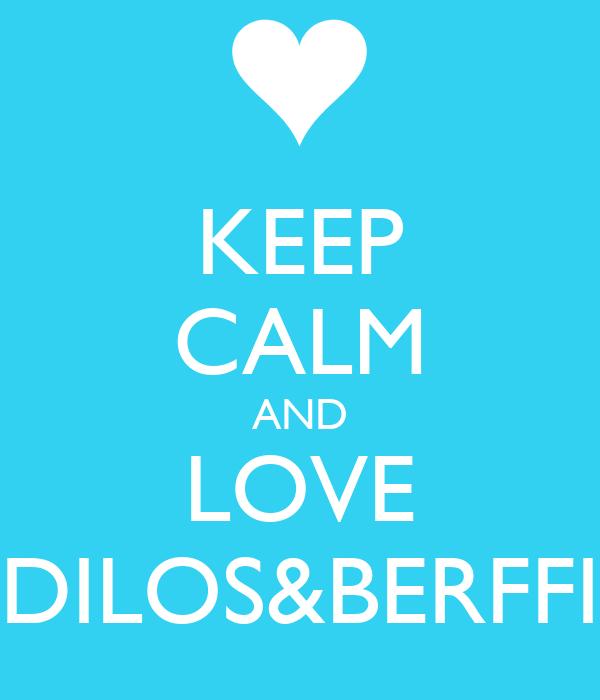 KEEP CALM AND LOVE DILOS&BERFFI