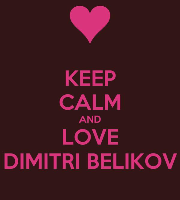 KEEP CALM AND LOVE DIMITRI BELIKOV